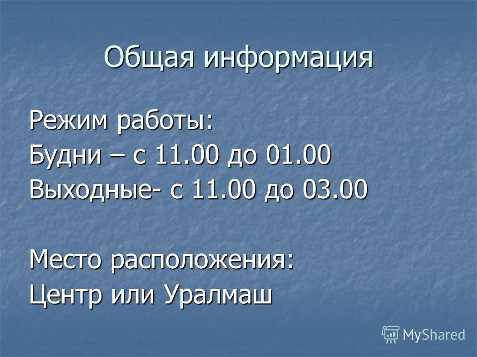 Общая информация Режим работы: Будни – с 11.00 до 01.00 Выходные- с 11.00 до 03.00 Место расположения: Центр или Уралмаш