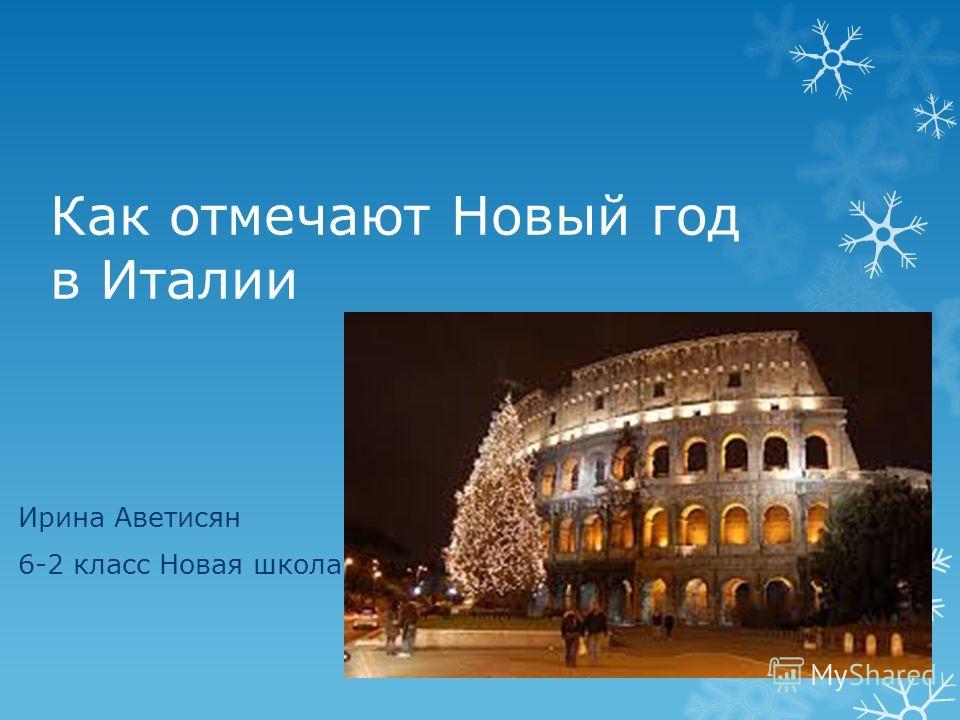 Как отмечают Новый год в Италии Ирина Аветисян 6-2 класс Новая школа