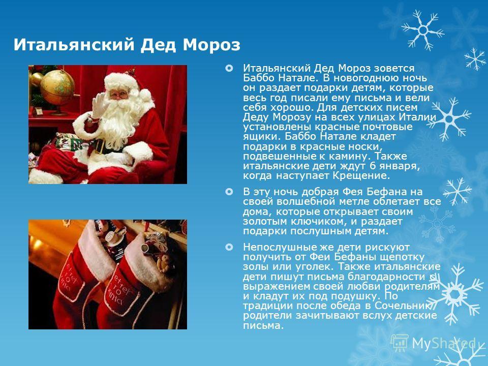 Итальянский Дед Мороз Итальянский Дед Мороз зовется Баббо Натале. В новогоднюю ночь он раздает подарки детям, которые весь год писали ему письма и вели себя хорошо. Для детских писем Деду Морозу на всех улицах Италии установлены красные почтовые ящик