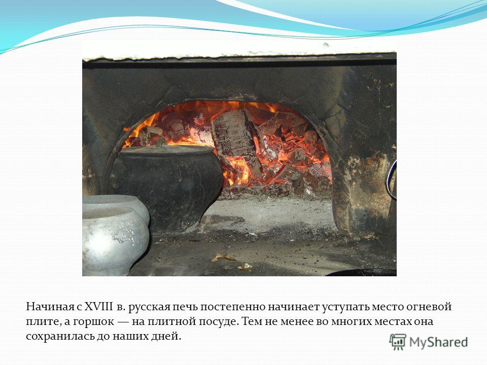Начиная с XVIII в. русская печь постепенно начинает уступать место огневой плите, а горшок на плитной посуде. Тем не менее во многих местах она сохранилась до наших дней.