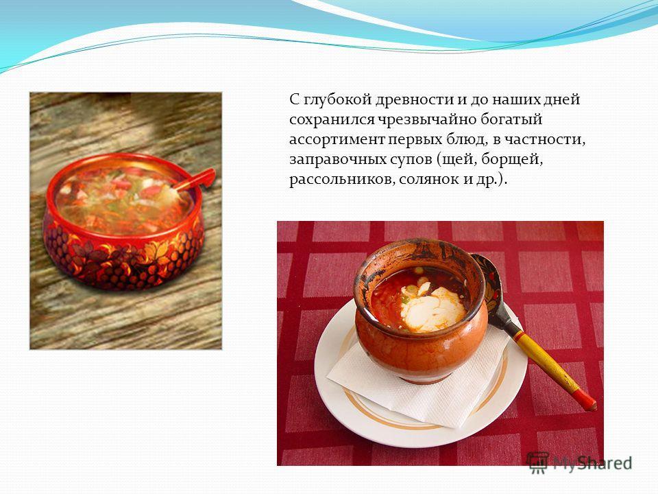 С глубокой древности и до наших дней сохранился чрезвычайно богатый ассортимент первых блюд, в частности, заправочных супов (щей, борщей, рассольников, солянок и др.).