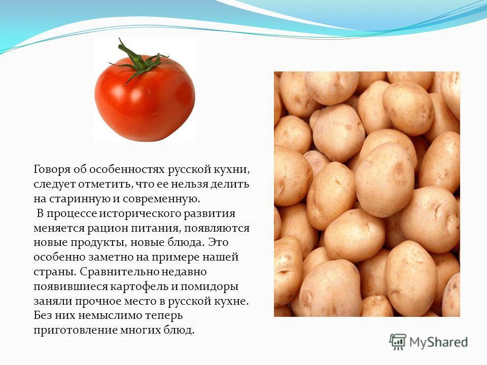 Говоря об особенностях русской кухни, следует отметить, что ее нельзя делить на старинную и современную. В процессе исторического развития меняется рацион питания, появляются новые продукты, новые блюда. Это особенно заметно на примере нашей страны.