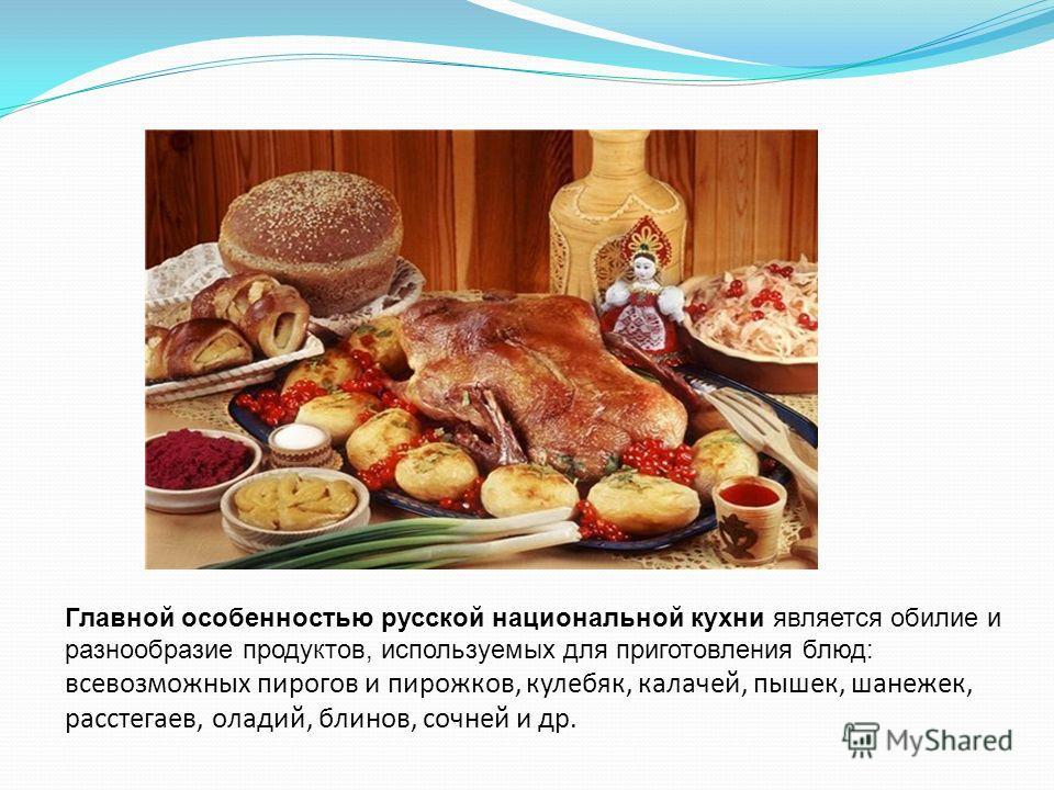 Главной особенностью русской национальной кухни является обилие и разнообразие продуктов, используемых для приготовления блюд: всевозможных пирогов и пирожков, кулебяк, калачей, пышек, шанежек, расстегаев, оладий, блинов, сочней и др.