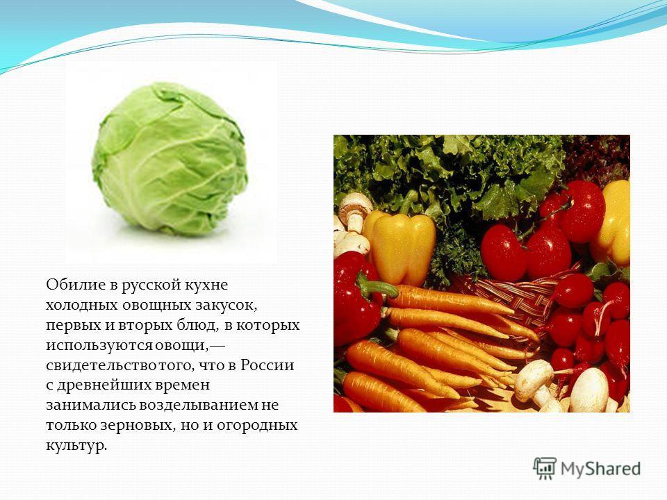 Обилие в русской кухне холодных овощных закусок, первых и вторых блюд, в которых используются овощи, свидетельство того, что в России с древнейших времен занимались возделыванием не только зерновых, но и огородных культур.