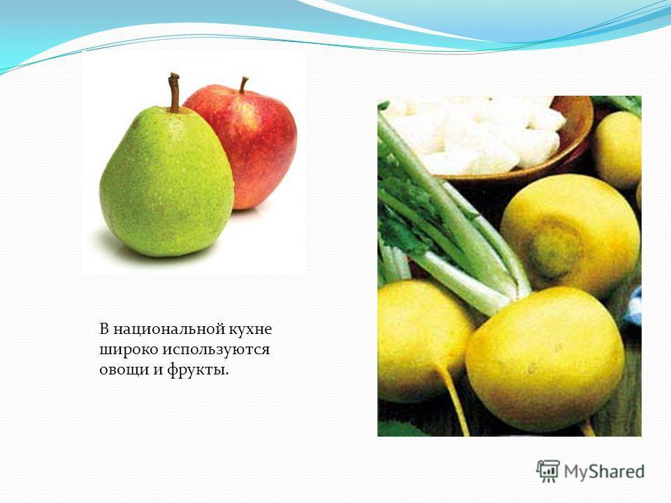 В национальной кухне широко используются овощи и фрукты.