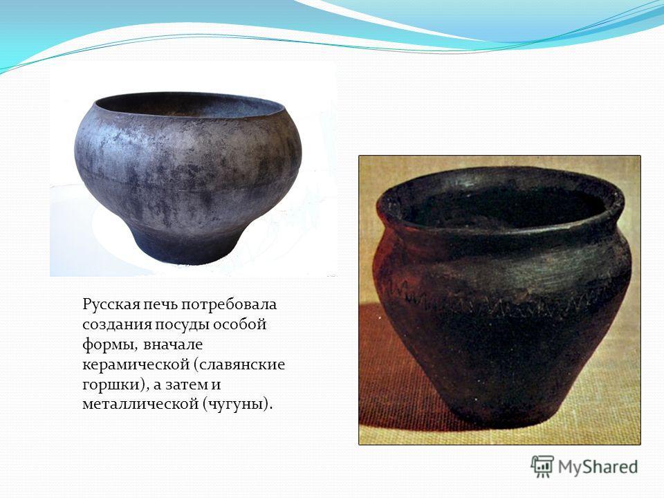 Русская печь потребовала создания посуды особой формы, вначале керамической (славянские горшки), а затем и металлической (чугуны).