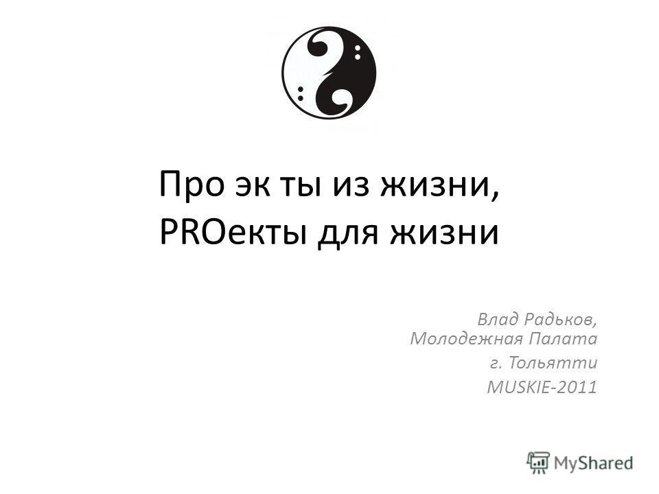 Про эк ты из жизни, PROекты для жизни Влад Радьков, Молодежная Палата г. Тольятти MUSKIE-2011