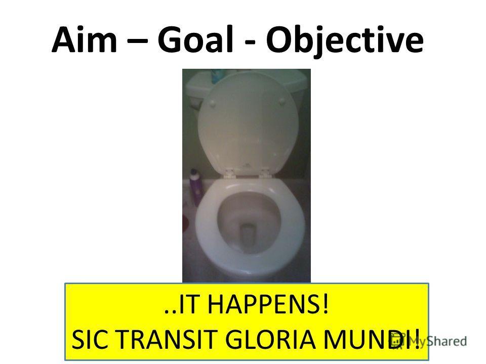 Aim – Goal - Objective..IT HAPPENS! SIC TRANSIT GLORIA MUNDI!