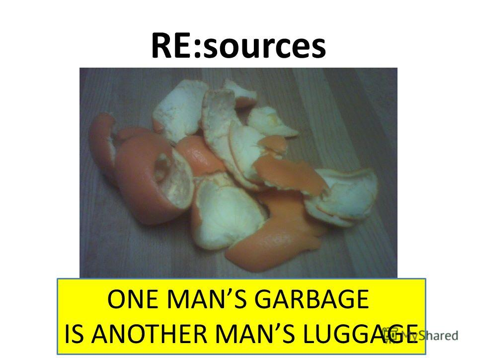 RE:sources ONE MANS GARBAGE IS ANOTHER MANS LUGGAGE