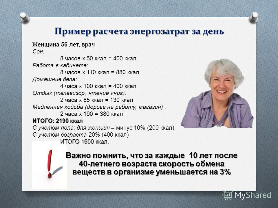 Пример расчета энергозатрат за день Женщина 56 лет, врач Сон : 8 часов х 50 ккал = 400 ккал Работа в кабинете : 8 часов х 110 ккал = 880 ккал Домашние дела : 4 часа х 100 ккал = 400 ккал Отдых ( телевизор, чтение книг ): 2 часа х 65 ккал = 130 ккал М
