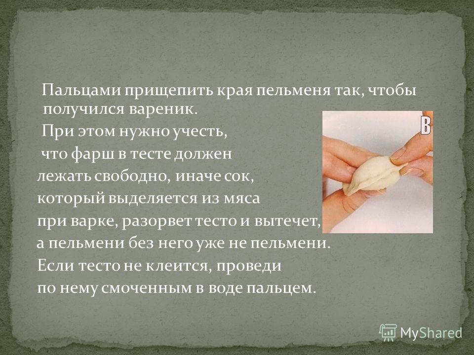 Пальцами прищепить края пельменя так, чтобы получился вареник. При этом нужно учесть, что фарш в тесте должен лежать свободно, иначе сок, который выделяется из мяса при варке, разорвет тесто и вытечет, а пельмени без него уже не пельмени. Если тесто