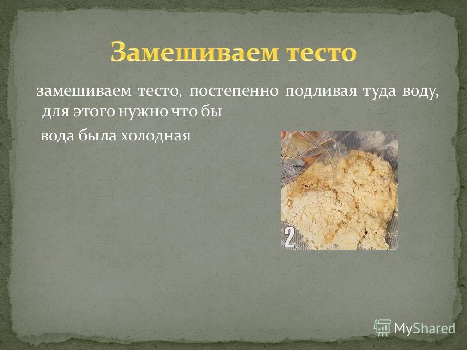 замешиваем тесто, постепенно подливая туда воду, для этого нужно что бы вода была холодная