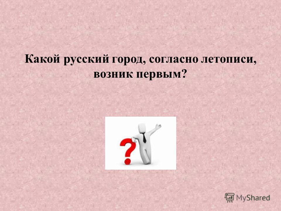 Какой русский город, согласно летописи, возник первым?