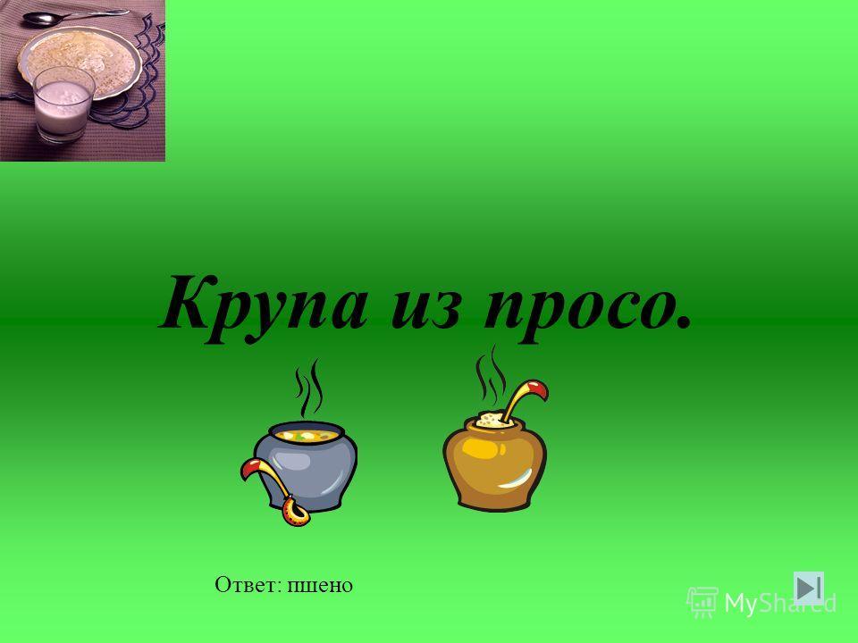 Крупа из гречихи. Ответ: ядрица