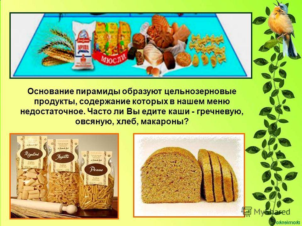 Основание пирамиды образуют цельнозерновые продукты, содержание которых в нашем меню недостаточное. Часто ли Вы едите каши - гречневую, овсяную, хлеб, макароны?