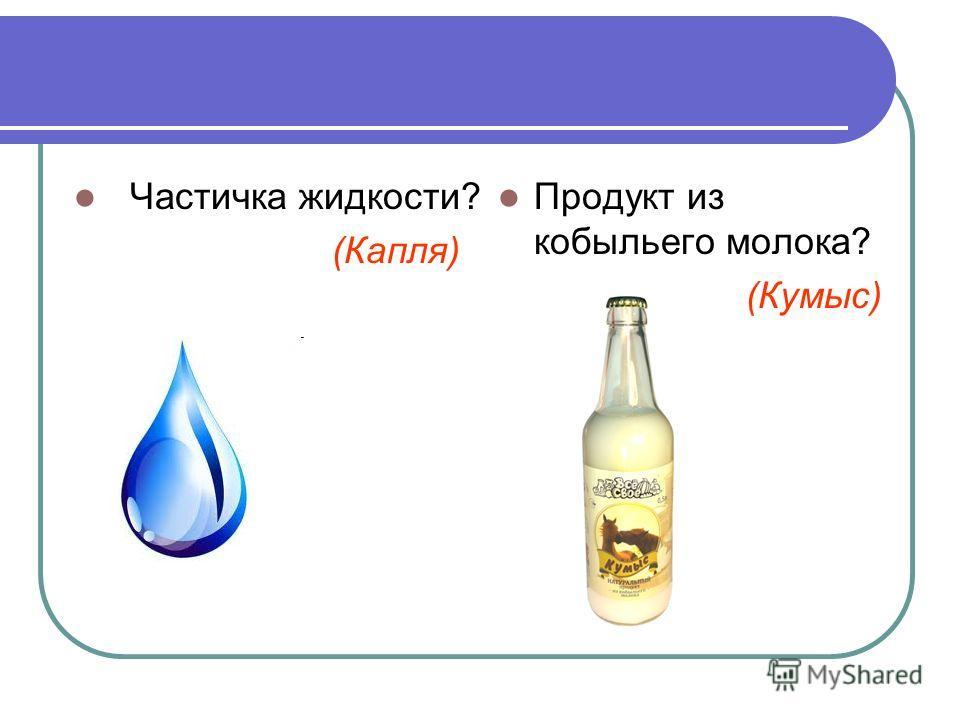Частичка жидкости? (Капля) Продукт из кобыльего молока? (Кумыс)