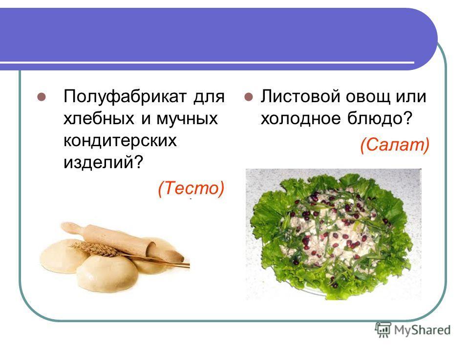 Полуфабрикат для хлебных и мучных кондитерских изделий? (Тесто) Листовой овощ или холодное блюдо? (Салат)