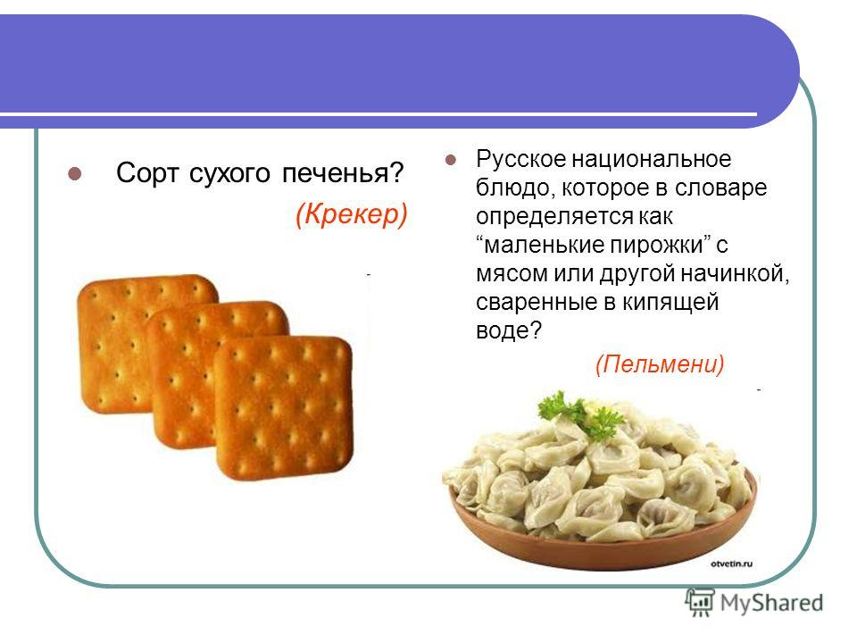 Сорт сухого печенья? (Крекер) Русское национальное блюдо, которое в словаре определяется как маленькие пирожки с мясом или другой начинкой, сваренные в кипящей воде? (Пельмени)