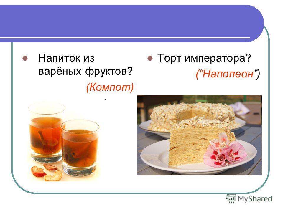 Напиток из варёных фруктов? (Компот) Торт императора? (Наполеон)