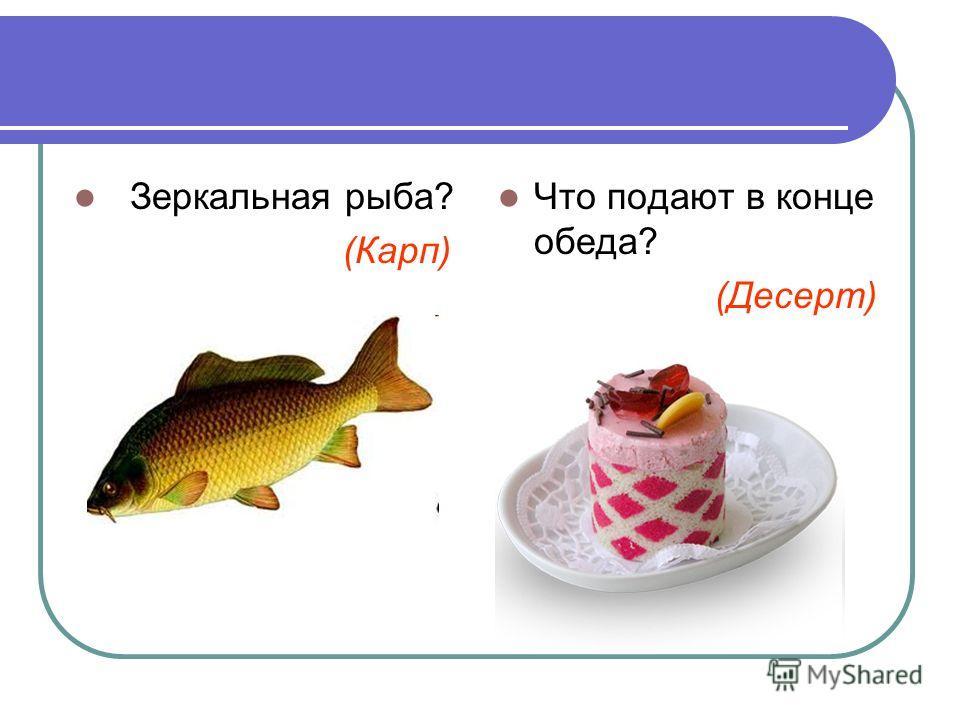 Зеркальная рыба? (Карп) Что подают в конце обеда? (Десерт)