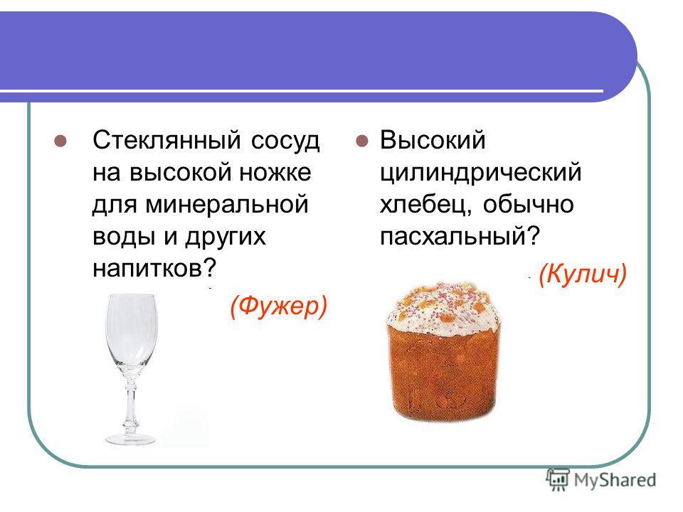 Стеклянный сосуд на высокой ножке для минеральной воды и других напитков? (Фужер) Высокий цилиндрический хлебец, обычно пасхальный? (Кулич)