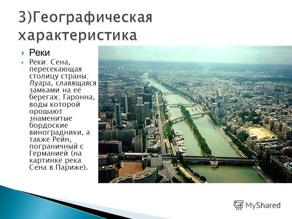 Реки Реки: Сена, пересекающая столицу страны; Луара, славящаяся замками на её берегах; Гаронна, воды которой орошают знаменитые бордоские виноградники, а также Рейн, пограничный с Германией (на картинке река Сена в Париже).