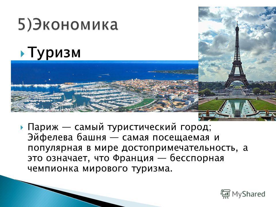 Туризм Париж самый туристический город; Эйфелева башня самая посещаемая и популярная в мире достопримечательность, а это означает, что Франция бесспорная чемпионка мирового туризма.
