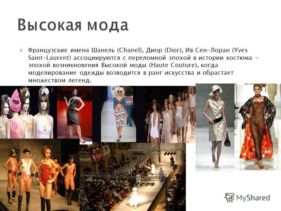 Французские имена Шанель (Chanel), Диор (Dior), Ив Сен-Лоран (Yves Saint-Laurent) ассоциируются с переломной эпохой в истории костюма - эпохой возникновения Высокой моды (Haute Couture), когда моделирование одежды возводится в ранг искусства и обраст