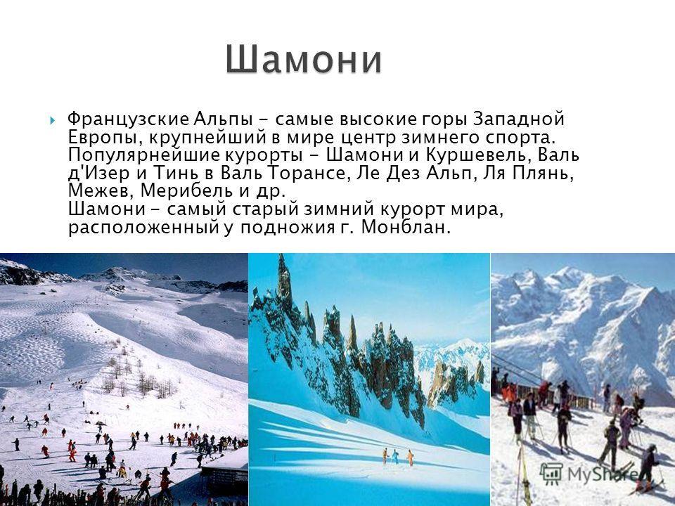 Французские Альпы - самые высокие горы Западной Европы, крупнейший в мире центр зимнего спорта. Популярнейшие курорты - Шамони и Куршевель, Валь д'Изер и Тинь в Валь Торансе, Ле Дез Альп, Ля Плянь, Межев, Мерибель и др. Шамони - самый старый зимний к