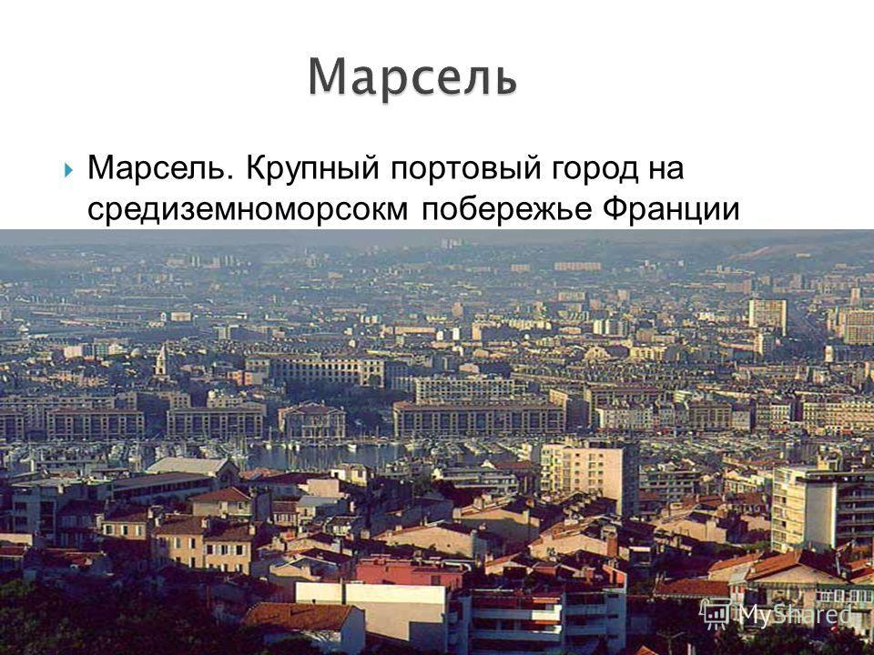 Марсель. Крупный портовый город на средиземноморсокм побережье Франции
