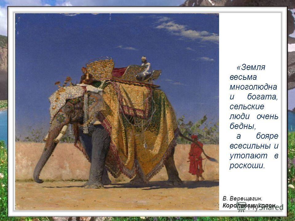 В. Верещагин. Королевский слон. «Земля весьма многолюдна и богата, сельские люди очень бедны, а бояре всесильны и утопают в роскоши.