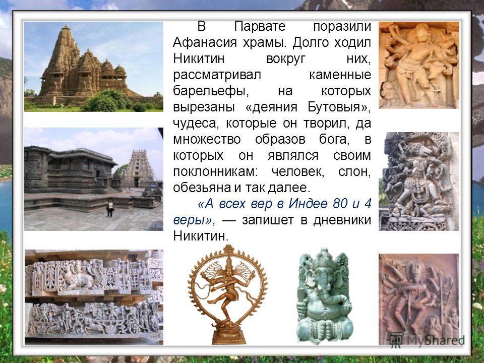В Парвате поразили Афанасия храмы. Долго ходил Никитин вокруг них, рассматривал каменные барельефы, на которых вырезаны «деяния Бутовыя», чудеса, которые он творил, да множество образов бога, в которых он являлся своим поклонникам: человек, слон, обе