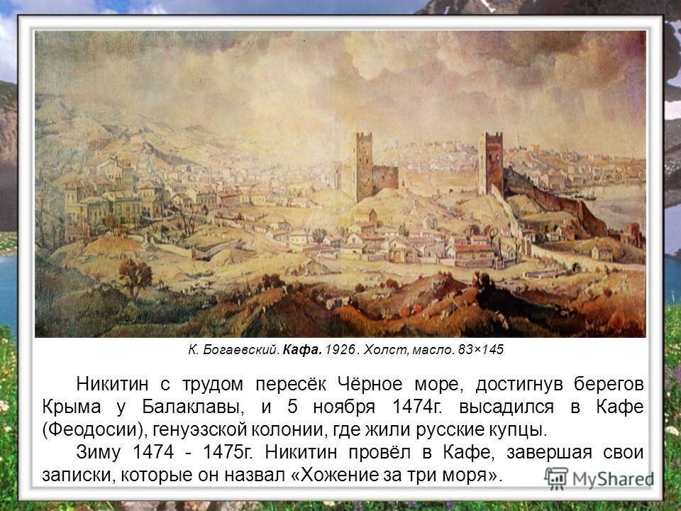 Никитин с трудом пересёк Чёрное море, достигнув берегов Крыма у Балаклавы, и 5 ноября 1474 г. высадился в Кафе (Феодосии), генуэзской колонии, где жили русские купцы. Зиму 1474 - 1475 г. Никитин провёл в Кафе, завершая свои записки, которые он назвал