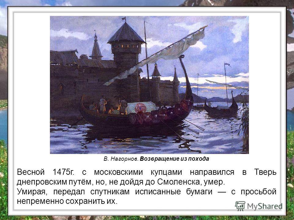 Весной 1475 г. с московскими купцами направился в Тверь днепровским путём, но, не дойдя до Смоленска, умер. Умирая, передал спутникам исписанные бумаги с просьбой непременно сохранить их. В. Нагорнов. Возвращение из похода
