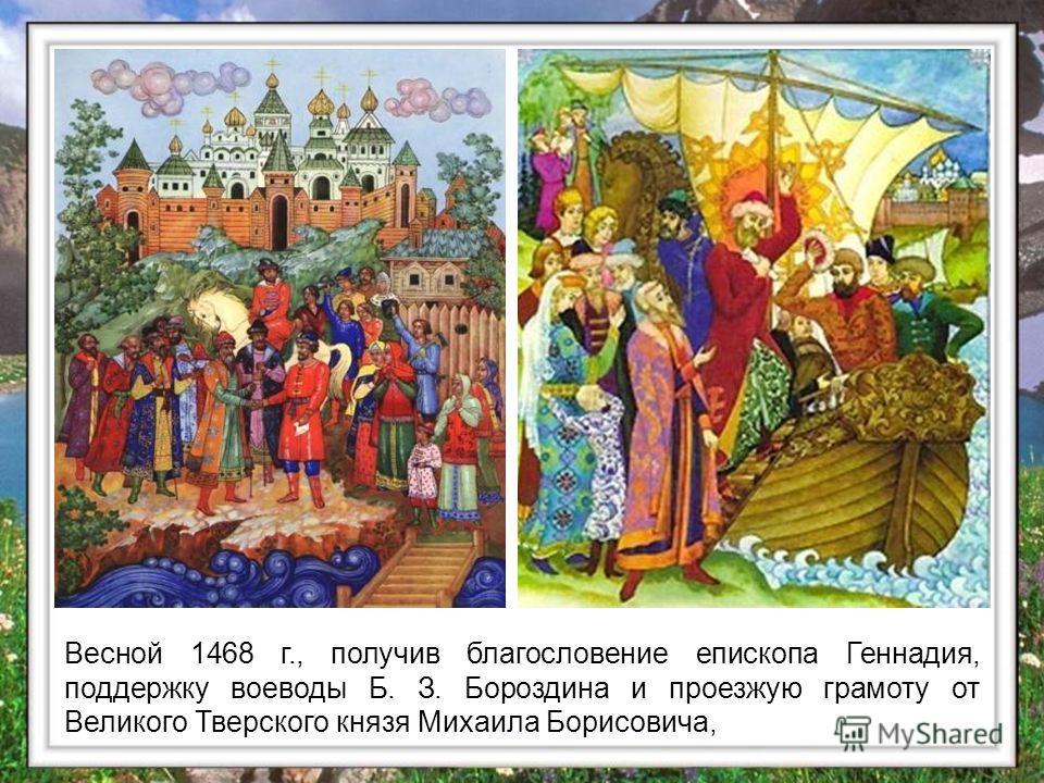 Весной 1468 г., получив благословение епископа Геннадия, поддержку воеводы Б. З. Бороздина и проезжую грамоту от Великого Тверского князя Михаила Борисовича,