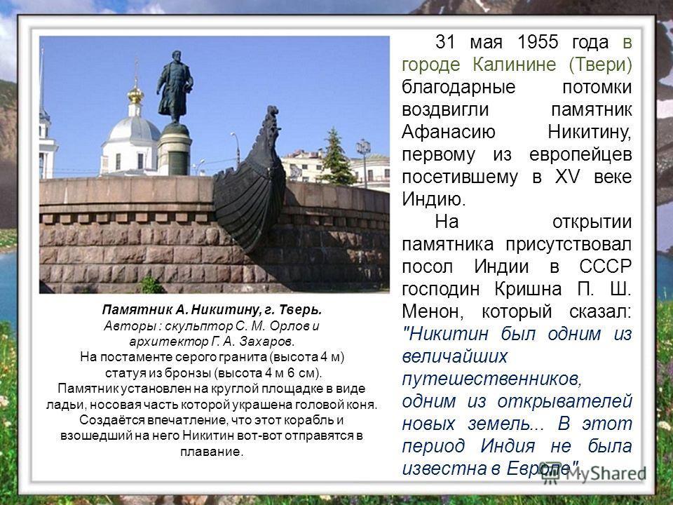 31 мая 1955 года в городе Калинине (Твери) благодарные потомки воздвигли памятник Афанасию Никитину, первому из европейцев посетившему в XV веке Индию. На открытии памятника присутствовал посол Индии в СССР господин Кришна П. Ш. Менон, который сказал