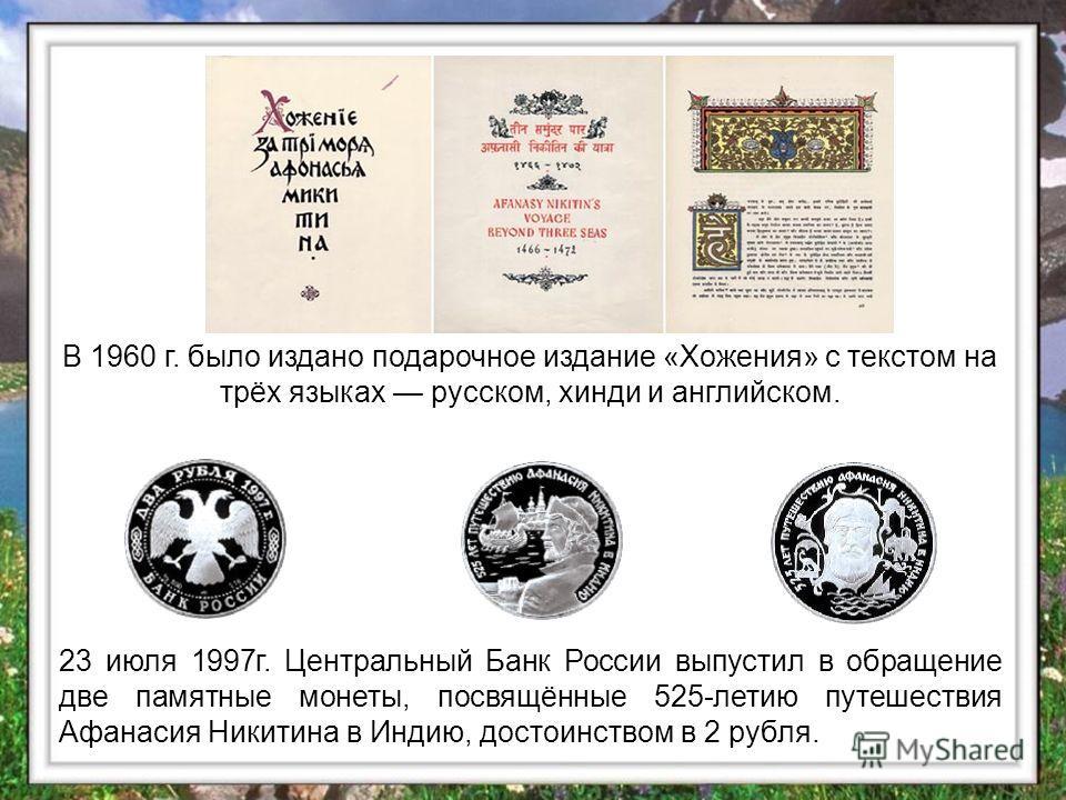 В 1960 г. было издано подарочное издание «Хожения» с текстом на трёх языках русском, хинди и английском. 23 июля 1997 г. Центральный Банк России выпустил в обращение две памятные монеты, посвящённые 525-летию путешествия Афанасия Никитина в Индию, до