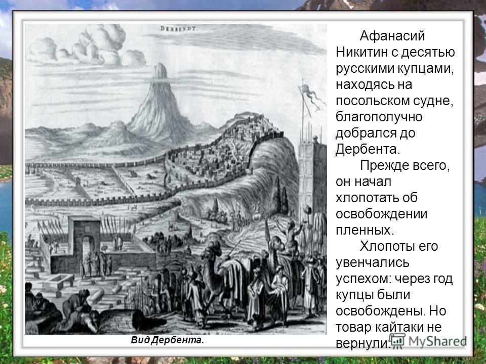 Афанасий Никитин с десятью русскими купцами, находясь на посольском судне, благополучно добрался до Дербента. Прежде всего, он начал хлопотать об освобождении пленных. Хлопоты его увенчались успехом: через год купцы были освобождены. Но товар кайтаки