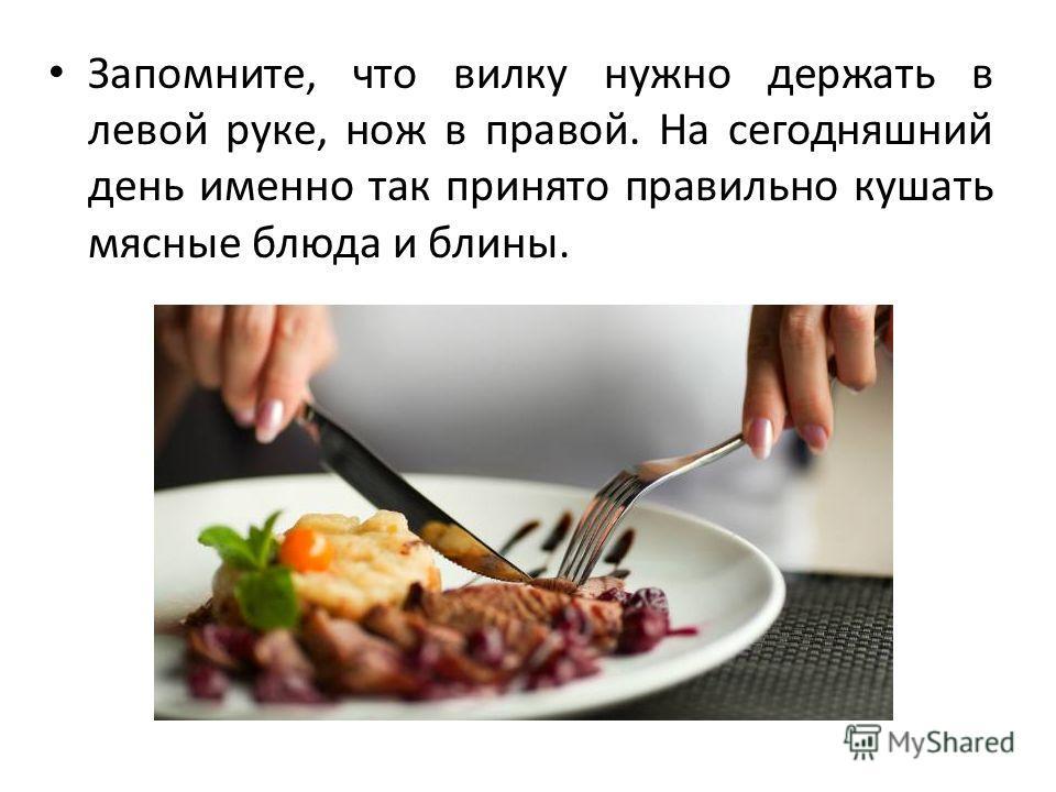 Запомните, что вилку нужно держать в левой руке, нож в правой. На сегодняшний день именно так принято правильно кушать мясные блюда и блины.