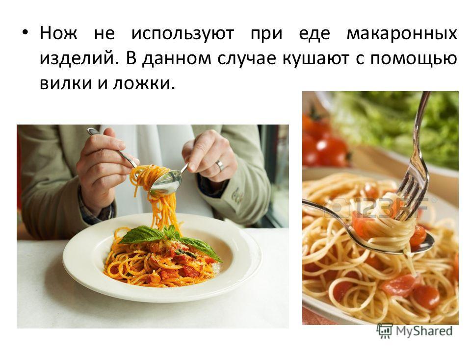 Нож не используют при еде макаронных изделий. В данном случае кушают с помощью вилки и ложки.