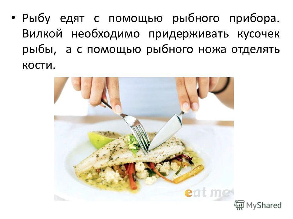 Рыбу едят с помощью рыбного прибора. Вилкой необходимо придерживать кусочек рыбы, а с помощью рыбного ножа отделять кости.