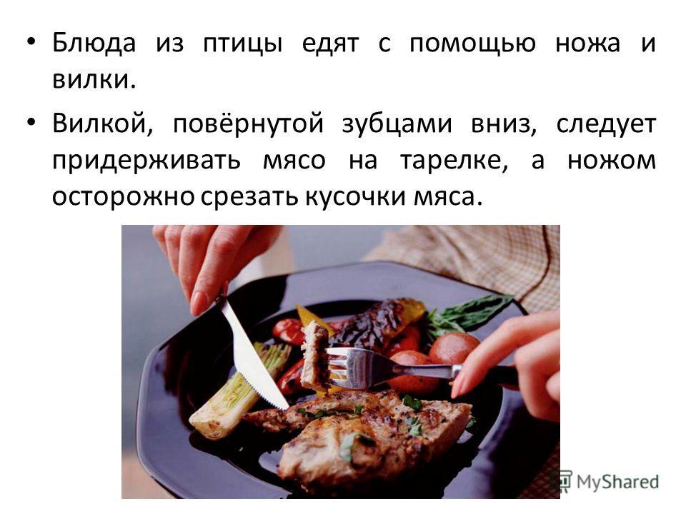 Блюда из птицы едят с помощью ножа и вилки. Вилкой, повёрнутой зубцами вниз, следует придерживать мясо на тарелке, а ножом осторожно срезать кусочки мяса.