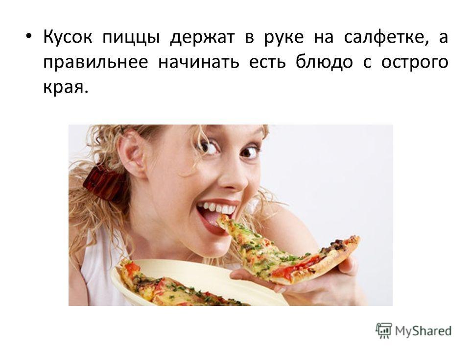 Кусок пиццы держат в руке на салфетке, а правильнее начинать есть блюдо с острого края.