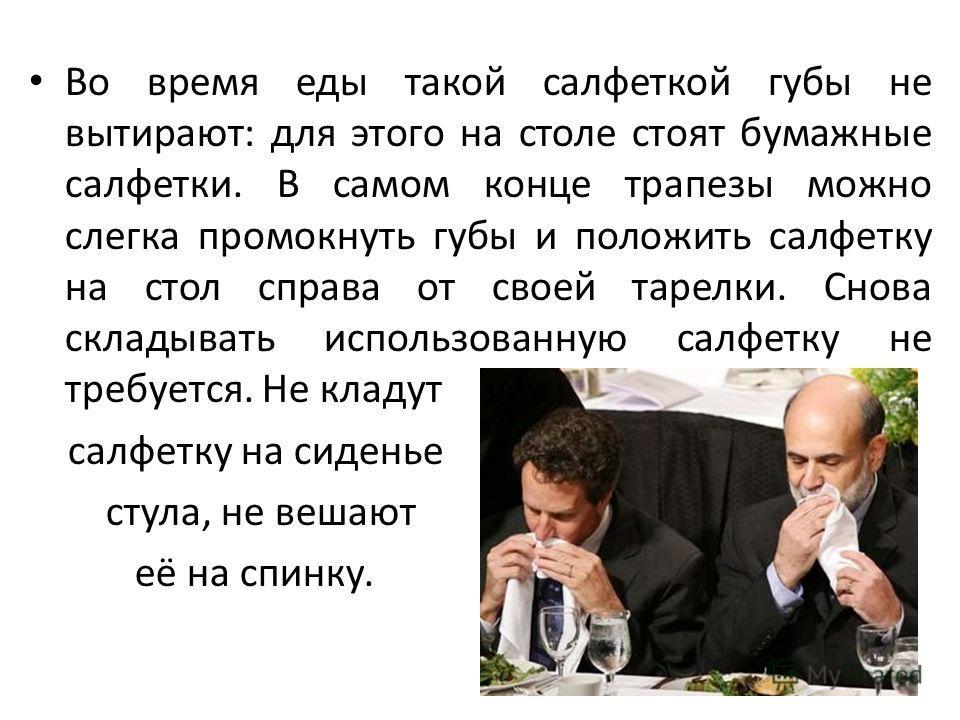Во время еды такой салфеткой губы не вытирают: для этого на столе стоят бумажные салфетки. В самом конце трапезы можно слегка промокнуть губы и положить салфетку на стол справа от своей тарелки. Снова складывать использованную салфетку не требуется.