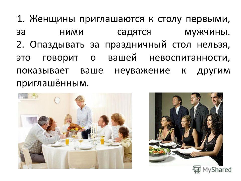 1. Женщины приглашаются к столу первыми, за ними садятся мужчины. 2. Опаздывать за праздничный стол нельзя, это говорит о вашей невоспитанности, показывает ваше неуважение к другим приглашённым.