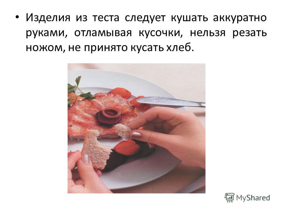 Изделия из теста следует кушать аккуратно руками, отламывая кусочки, нельзя резать ножом, не принято кусать хлеб.