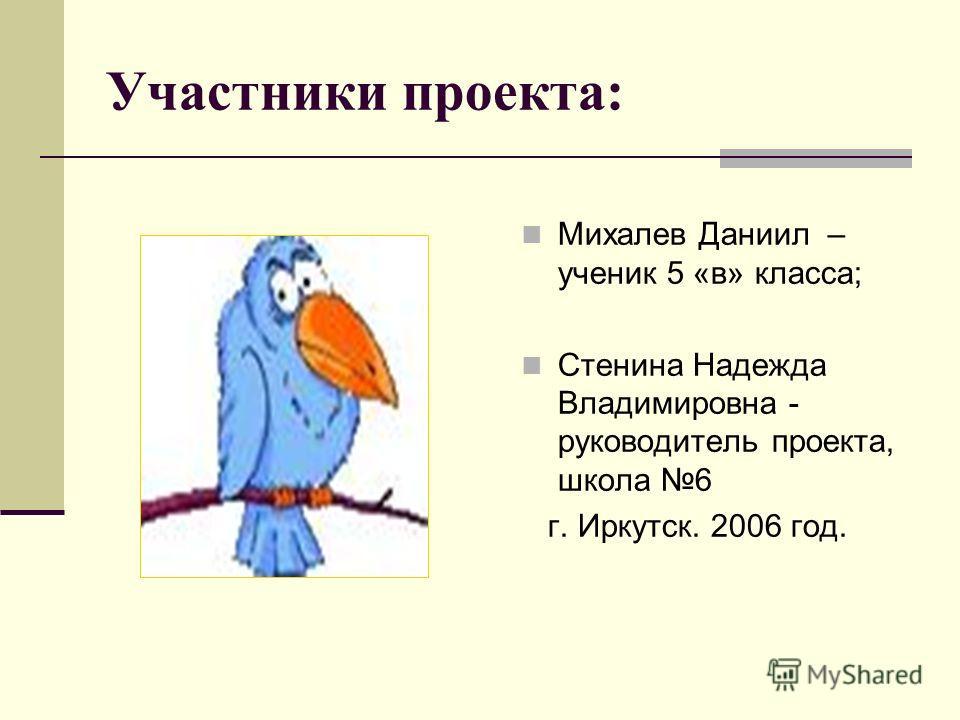 Участники проекта: Михалев Даниил – ученик 5 «в» класса; Стенина Надежда Владимировна - руководитель проекта, школа 6 г. Иркутск. 2006 год.