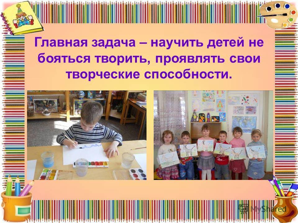 Главная задача – научить детей не бояться творить, проявлять свои творческие способности.