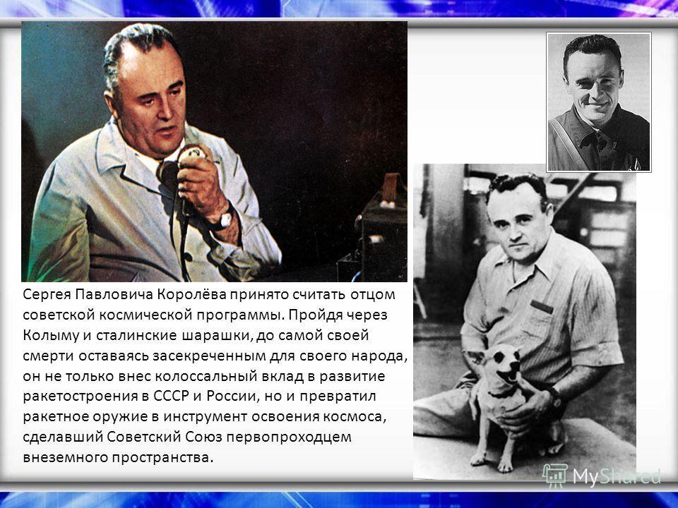 Сергея Павловича Королёва принято считать отцом советской космической программы. Пройдя через Колыму и сталинские шарашки, до самой своей смерти оставаясь засекреченным для своего народа, он не только внес колоссальный вклад в развитие ракетостроения