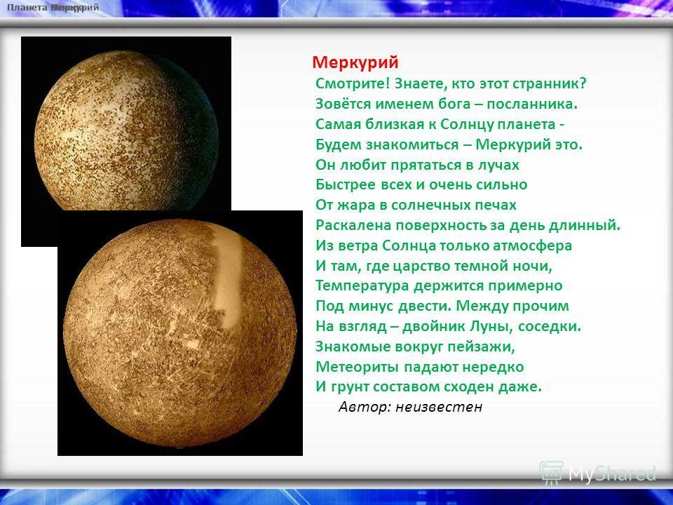 Планета Меркурий Планета Венера Меркурий Смотрите! Знаете, кто этот странник? Зовётся именем бога – посланника. Самая близкая к Солнцу планета - Будем знакомиться – Меркурий это. Он любит прятаться в лучах Быстрее всех и очень сильно От жара в солнеч